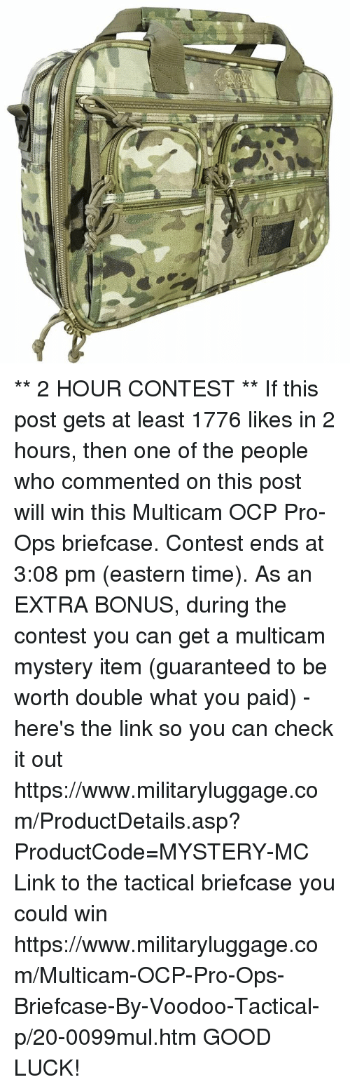Memes, Good, and Link: Eli **  2 HOUR CONTEST **  If this post gets at least 1776 likes in 2 hours, then one of the people who commented on this post will win this Multicam OCP Pro-Ops briefcase.  Contest ends at 3:08 pm (eastern time).  As an EXTRA BONUS, during the contest you can get a multicam mystery item (guaranteed to be worth double what you paid) - here's the link so you can check it out https://www.militaryluggage.com/ProductDetails.asp?ProductCode=MYSTERY-MC  Link to the tactical briefcase you could win https://www.militaryluggage.com/Multicam-OCP-Pro-Ops-Briefcase-By-Voodoo-Tactical-p/20-0099mul.htm  GOOD LUCK!