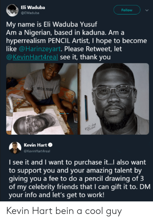 Please Retweet: Eli Waduba  @EWaduba  Follow  name is Eli Waduba Yusuf  Am a Nigerian, based in kaduna. Am a  hyperrealism PENCIL Artist, I hope to become  like @Harinzeyart. Please Retweet, let  @KevinHart4real see it, thank you  Mv  RO  Kevin Harte  Kevinartdreal  I see it and I want to purchase it... also want  to support you and your amazing talent by  giving you a fee to do a pencil drawing of 3  of my celebrity friends that I can gift it to. DM  your info and let's get to work! Kevin Hart bein a cool guy