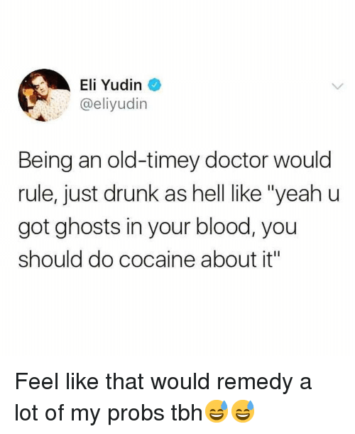 "old timey: Eli Yudin  @eliyudin  Being an old-timey doctor would  rule, just drunk as hell like ""yeah u  got ghosts in your blood, you  should do cocaine about it"" Feel like that would remedy a lot of my probs tbh😅😅"