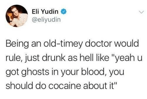 "old timey: Eli Yudin  @eliyudin  Being an old-timey doctor would  rule, just drunk as hell like ""yeahu  got ghosts in your blood, you  should do cocaine about it"""