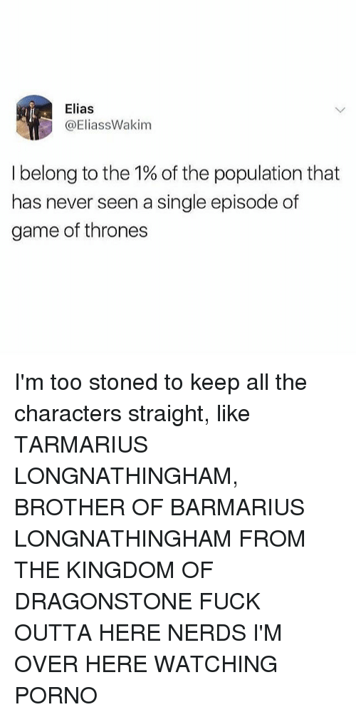 Pornoes: Elias  @EliassWakim  I belong to the 1% of the population that  has never seen a single episode of  game of thrones I'm too stoned to keep all the characters straight, like TARMARIUS LONGNATHINGHAM, BROTHER OF BARMARIUS LONGNATHINGHAM FROM THE KINGDOM OF DRAGONSTONE FUCK OUTTA HERE NERDS I'M OVER HERE WATCHING PORNO