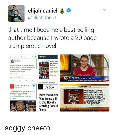 """Eroticity: elijah daniel  A  @elijahdaniel  that time I became a best selling  author because I wrote a 20 page  trump erotic novel  amazon  Tweet  Elijah Daniel  inside Trump Temp  Look TRUMP  The Billiona  Bellboy  im going to get drunk tonight and write  an entire donald trump sex novel like 50  Elijah Daniel  shades of grey&put it on amazon  tomorrow i swear to god.  Kindle Price:  2,910  RETWEETS 4,418  AMa ELIJAH DANIEL  WE WANT TO HEAR FROM YOU, SEND YOUR PHOTOS AND CCONNECT TO PON 11  AArn mnra  New York Daily News  TRUMP EROTICA  WITH HIS OILY ORANGE  Comedian writes gay erotic fiction  SKIN GLISTENING INTHE  starring soggy Cheeto""""  Meet the Comel  SUNLIGHT AS IF HE WERE A  realDonaldTrump nydn.us/  SOGGY CHEETO, HIS HAIR  Who Wrote a Hi  UNKEMPT AND MESSY, LIKE  AGORGEOUS RAT'S NEST.  TRUMP  Erotic Novella  HE WAS BEAUTIFUL  Trump Temptations'  Starring Donald  Trump  STATE DEPT WILL NOT RELEASE SEVEN OF HILLARY CUN NATIONAL HEADUNES soggy cheeto"""