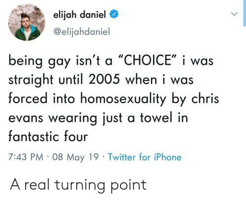 turning point: elijah daniel  @elijahdaniel  being gay isn't a 'CHOICE', i was  straight until 2005 when i was  forced into homosexuality by chris  evans wearing just a towel in  fantastic four  7:43 PM 08 May 19 Twitter for iPhone A real turning point