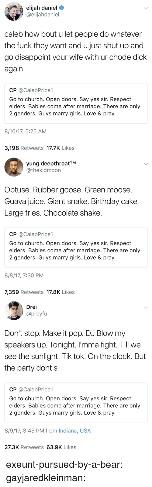 Birthday, Church, and Clock: elijah daniel  @elijahdaniel  caleb how bout u let people do whatever  the fuck they want and u just shut up and  go disappoint your wife with ur chode dick  again  CP @CalebPrice1  Go to church. Open doors. Say yes sir. Respect  elders. Babies come after marriage. There are only  2 genders. Guys marry girls. Love & pray.  8/10/17, 5:25 AM  3,198 Retweets 17.7K Like:s   yung deepthroatTM  @thekidmoon  Obtuse. Rubber goose. Green moose.  Guava juice. Giant snake. Birthday cake  Large fries. Chocolate shake  CP @CalebPrice1  Go to church. Open doors. Say yes sir. Respect  elders. Babies come after marriage. There are only  2 genders. Guys marry girls. Love & pray  8/8/17, 7:30 PM  7,359 Retweets 17.8K Likes   Drei  preyful  Don't stop. Make it pop. DJ Blow my  speakers up. Tonight. I'mma fight. Till we  see the sunlight. Tik tok. On the clock. But  the party dont s  CP @CalebPrice1  Go to church. Open doors. Say yes sir. Respect  elders. Babies come after marriage. There are only  2 genders. Guys marry girls. Love& pray  8/9/17, 3:45 PM from Indiana, USA  27.3K Retweets 63.9K Likes exeunt-pursued-by-a-bear: gayjaredkleinman:
