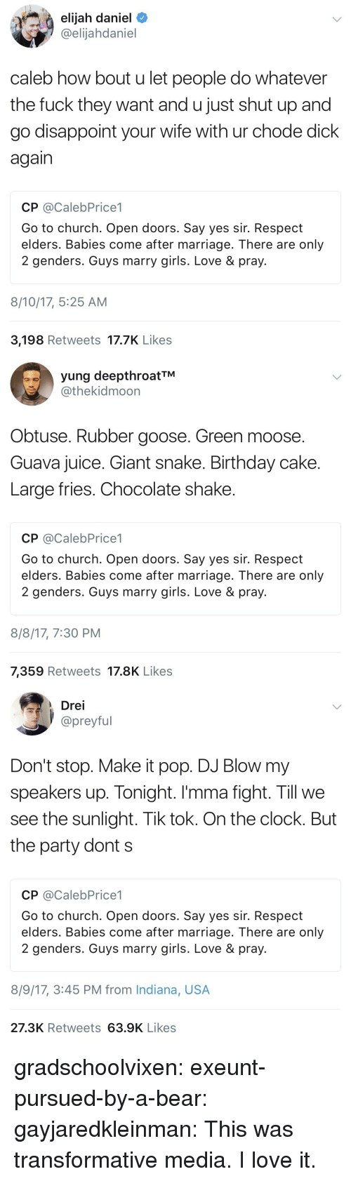 Large Fries Chocolate Shake: elijah daniel  @elijahdaniel  caleb how bout u let people do whatever  the fuck they want and u just shut up and  go disappoint your wife with ur chode dick  again  CP @CalebPrice1  Go to church. Open doors. Say yes sir. Respect  elders. Babies come after marriage. There are only  2 genders. Guys marry girls. Love & pray.  8/10/17, 5:25 AM  3,198 Retweets 17.7K Like:s   yung deepthroatTM  @thekidmoon  Obtuse. Rubber goose. Green moose.  Guava juice. Giant snake. Birthday cake  Large fries. Chocolate shake  CP @CalebPrice1  Go to church. Open doors. Say yes sir. Respect  elders. Babies come after marriage. There are only  2 genders. Guys marry girls. Love & pray  8/8/17, 7:30 PM  7,359 Retweets 17.8K Likes   Drei  preyful  Don't stop. Make it pop. DJ Blow my  speakers up. Tonight. I'mma fight. Till we  see the sunlight. Tik tok. On the clock. But  the party dont s  CP @CalebPrice1  Go to church. Open doors. Say yes sir. Respect  elders. Babies come after marriage. There are only  2 genders. Guys marry girls. Love& pray  8/9/17, 3:45 PM from Indiana, USA  27.3K Retweets 63.9K Likes gradschoolvixen:  exeunt-pursued-by-a-bear:  gayjaredkleinman:    This was transformative media. I love it.