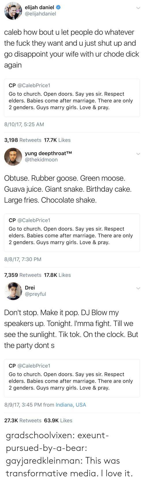 Large Fries Chocolate Shake: elijah daniel  @elijahdaniel  caleb how bout u let people do whatever  the fuck they want and u just shut up and  go disappoint your wife with ur chode dick  again  CP @CalebPrice1  Go to church. Open doors. Say yes sir. Respect  elders. Babies come after marriage. There are only  2 genders. Guys marry girls. Love & pray.  8/10/17, 5:25 AM  3,198 Retweets 17.7K Like:s   yung deepthroatTM  @thekidmoon  Obtuse. Rubber goose. Green moose.  Guava juice. Giant snake. Birthday cake  Large fries. Chocolate shake  CP @CalebPrice1  Go to church. Open doors. Say yes sir. Respect  elders. Babies come after marriage. There are only  2 genders. Guys marry girls. Love & pray  8/8/17, 7:30 PM  7,359 Retweets 17.8K Likes   Drei  preyful  Don't stop. Make it pop. DJ Blow my  speakers up. Tonight. I'mma fight. Till we  see the sunlight. Tik tok. On the clock. But  the party dont s  CP @CalebPrice1  Go to church. Open doors. Say yes sir. Respect  elders. Babies come after marriage. There are only  2 genders. Guys marry girls. Love & pray  8/9/17, 3:45 PM from Indiana, USA  27.3K Retweets 63.9K Likes gradschoolvixen: exeunt-pursued-by-a-bear:  gayjaredkleinman:    This was transformative media. I love it.