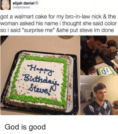 """god is good: elijah daniel  @elijahdaniel  got a walmart cake for my bro-in-law nick & the  woman asked his name i thought she said color  so i said """"surprise me"""" &she put steve im done God is good"""