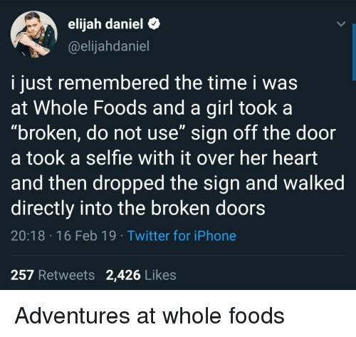 """Iphone, Selfie, and Twitter: elijah daniel&  @elijahdaniel  i just remembered the time i was  at Whole Foods and a girl took a  """"broken, do not use"""" sign off the door  a took a selfie with it over her heart  and then dropped the sign and walked  directly into the broken doors  20:18 16 Feb 19 Twitter for iPhone  257 Retweets 2,426 Likes Adventures at whole foods"""