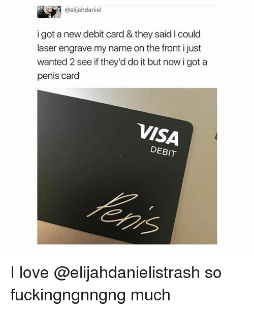 wanted 2: @elijahdaniel  igot a new debit card & they said I could  laser engrave my name on the front i just  wanted 2 see if they'd do it but now i got a  penis card  VISA  DEBIT  ens I love @elijahdanielistrash so fuckingngnngng much