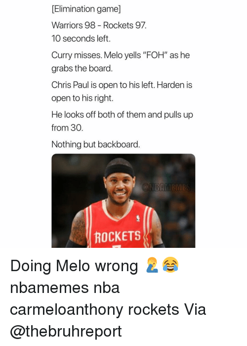 """Chris Paul: [Elimination game]  Warriors 98 - Rockets 97  10 seconds left.  Curry misses. Melo yells """"FOH"""" as he  grabs the board.  Chris Paul is open to his left. Harden is  open to his right.  He looks off both of them and pulls up  from 30.  Nothing but backboard.  ROCKETS Doing Melo wrong 🤦♂️😂 nbamemes nba carmeloanthony rockets Via @thebruhreport"""