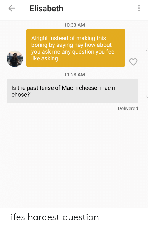Any Question: Elisabeth  10:33 AM  Alright instead of making this  boring by saying hey how about  you ask me any question you feel  like asking  11:28 AM  Is the past tense of Mac n cheese 'mac n  chose?'  Delivered Lifes hardest question