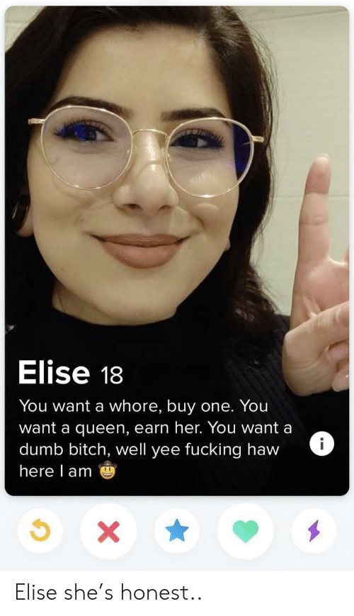 Bitch, Dumb, and Fucking: Elise 18  You want a whore, buy one. You  want a queen, earn her. You want a  dumb bitch, well yee fucking haw  here l am Elise she's honest..