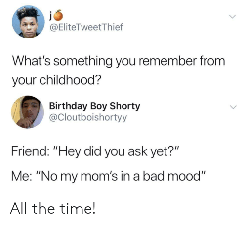 "Bad, Birthday, and Moms: @EliteTweetThief  What's something you remember from  your childhood?  Birthday Boy Shorty  @Cloutboishortyy  Friend: ""Hey did you ask yet?""  Me: ""No my mom's in a bad mood"" All the time!"