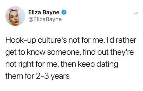 Dating, Hook, and Them: Eliza Bayne  @ElizaBayne  Hook-up culture's not for me. l'd rather  get to know someone, find out they're  not right for me, then keep dating  them for 2-3 years