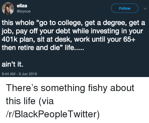"Blackpeopletwitter, College, and Life: eliza  @icyoue  Follow  this whole ""go to college, get a degree, get a  job, pay off your debt while investing in your  401k plan, sit at desk, work until your 65+  then retire and die"" life....  ain't it.  9:44 AM-8 Jun 2018 <p>There&rsquo;s something fishy about this life (via /r/BlackPeopleTwitter)</p>"
