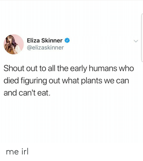 Irl, Me IRL, and All The: Eliza Skinner  @elizaskinner  Shout out to all the early humans who  died figuring out what plants we can  and can't eat. me irl