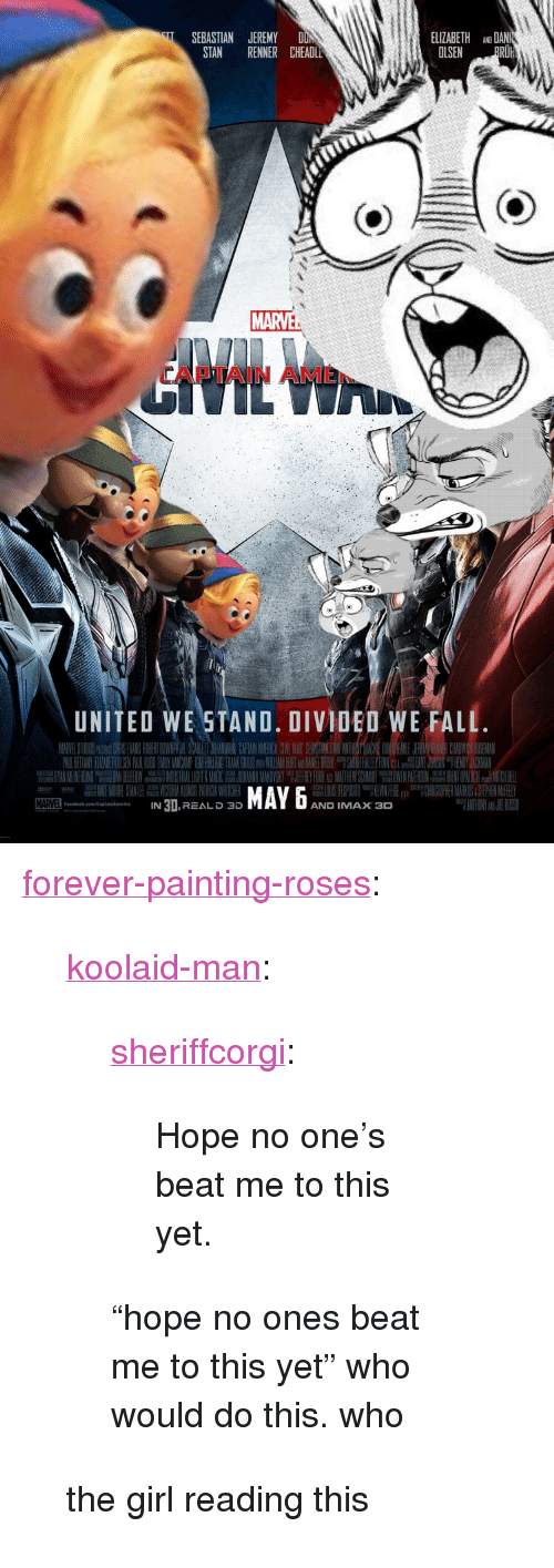 """United We Stand: ELIZABETH ANO DAN  OLSEN PRO  SEBASTIAN JEREMY DON  STAN RENNER CHEADL  MARVE  APTAIN AME  UNITED WE STAND. DIVIDED WE FALL  MAYx D  IN 3I,REAL D 3D  AND IMAX 3  aceook.com/ptaismorics <p><a href=""""http://forever-painting-roses.tumblr.com/post/168375784888/koolaid-man-sheriffcorgi-hope-no-ones-beat-me"""" class=""""tumblr_blog"""">forever-painting-roses</a>:</p>  <blockquote><p><a href=""""http://koolaid-man.tumblr.com/post/168340953737/sheriffcorgi-hope-no-ones-beat-me-to-this-yet"""" class=""""tumblr_blog"""">koolaid-man</a>:</p><blockquote> <p><a href=""""https://sheriffcorgi.tumblr.com/post/168316041819/hope-no-ones-beat-me-to-this-yet"""" class=""""tumblr_blog"""">sheriffcorgi</a>:</p> <blockquote><p>Hope no one's beat me to this yet.</p></blockquote> <p>  """"hope no ones beat me to this yet"""" who would do this. who  <br/></p> </blockquote> <p>the girl reading this</p></blockquote>"""