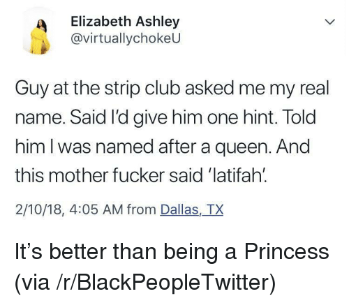 Blackpeopletwitter, Club, and Queen Latifah: Elizabeth Ashley  @virtuallychokeU  Guy at the strip club asked me my real  name. Said I'd give him one hint. Told  him l was named after a queen. And  this mother fucker said 'latifah.  2/10/18, 4:05 AM from Dallas,TX <p>It's better than being a Princess (via /r/BlackPeopleTwitter)</p>