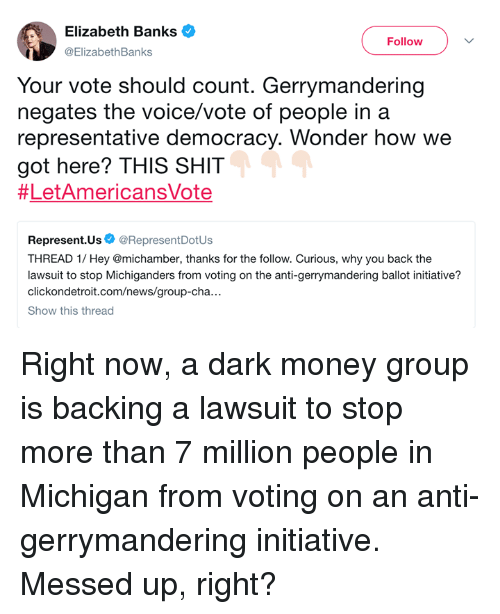 Memes, Money, and News: Elizabeth Banks V  Follow  ElizabethBanks  Your vote should count. Gerrymandering  negates the voice/vote of people in a  representative democracy. Wonder how we  got here? THIS SHIT  #LetAmericansVote  Represent.Us@RepresentDotUs  THREAD 1/ Hey @michamber, thanks for the follow. Curious, why you back the  lawsuit to stop Michiganders from voting on the anti-gerrymandering ballot initiative?  ndetroit.com/news/group-cha.  Show this thread Right now, a dark money group is backing a lawsuit to stop more than 7 million people in Michigan from voting on an anti-gerrymandering initiative. Messed up, right?
