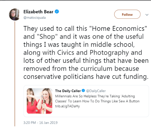 "School, Millennials, and Bear: Elizabeth Bear  @matociquala  Followv  They used to call this ""Home Economics""  and ""Shop"" and it was one of the useful  things I was taught in middle school  along with Civics and Photography and  lots of other useful things that have been  removed from the curriculum because  conservative politicians have cut funding  The Daily Caller DailyCaller  Millennials Are So Helpless They're Taking 'Adulting  Classes' To Learn How To Do Things Like Sew A Button  trib.al/gTADaHy  3:20 PM - 16 Jan 2019"
