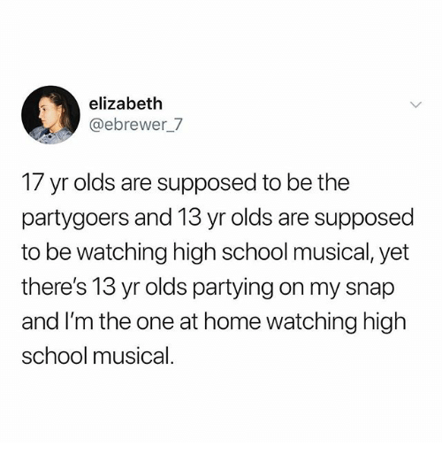 High School Musical: elizabeth  @ebrewer_/  17 yr olds are supposed to be the  partygoers and 13 yr olds are supposed  to be watching high school musical, yet  there's 13 yr olds partying on my snap  and I'm the one at home watching high  school musical.