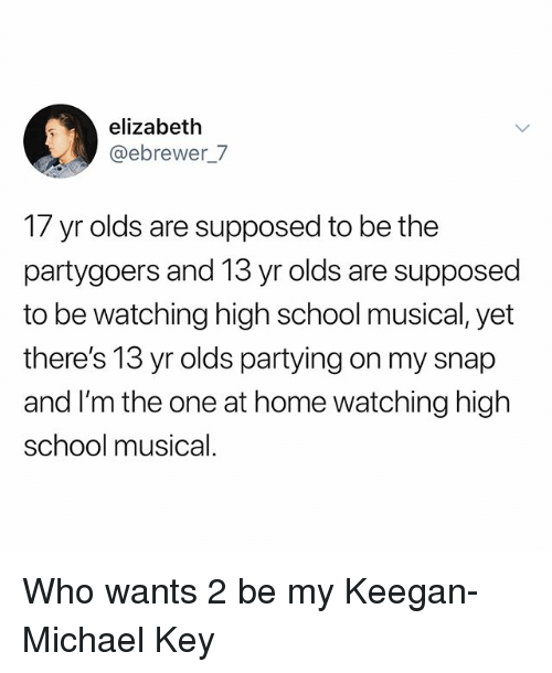 High School Musical: elizabeth  @ebrewer_7  17 yr olds are supposed to be the  partygoers and 13 yr olds are supposed  to be watching high school musical, yet  there's 13 yr olds partying on my snap  and I'm the one at home watching high  school musical. Who wants 2 be my Keegan-Michael Key