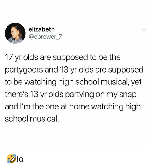 High School Musical: elizabeth  @ebrewer_7  17 yr olds are supposed to be the  partygoers and 13 yr olds are supposed  to be watching high school musical, yet  there's 13 yr olds partying on my snap  and I'm the one at home watching high  school musical 🤣lol