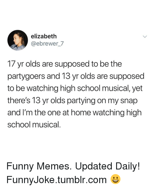 High School Musical: elizabeth  @ebrewer_7  17 yr olds are supposed to be the  partygoers and 13 yr olds are supposed  to be watching high school musical, yet  there's 13 yr olds partying on my snap  and I'm the one at home watching high  school musical Funny Memes. Updated Daily! ⇢ FunnyJoke.tumblr.com 😀