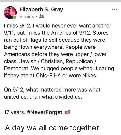 nikes: Elizabeth S. Gray  8 mins .  I miss 9/12. I would never ever want another  9/11, but I miss the America of 9/12. Stores  ran out of flags to sell because they were  being flown everywhere. People were  Americans before they were upper / lower  class, Jewish /Christian, Republican /  Democrat. We hugged people without caring  if they ate at Chic-Fil-A or wore Nikes.  On 9/12, what mattered more was what  united us, than what divided us.  17 years. A day we all came together