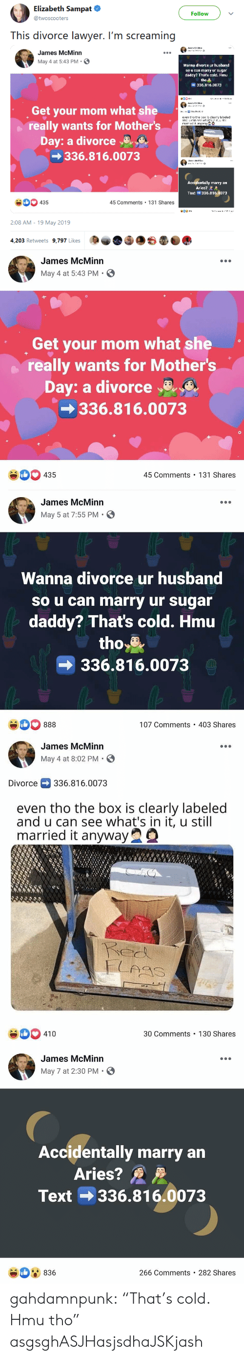 "Mother's Day: Elizabeth Sampat  Follow  @twoscooters  This divorce lawyer. I'm screaming  James McMinn  May 4 at 5:43 PM.  Wanna dlvorce ur husband  so u can marry ur sugar  daddy? That's cold. Hmu  ャ  tho  336.816.0073  Get your mom what she  even tho te  clealebeled  really wants for Mother's  Day: a divorceaE  336.816.0073  lly marry an  Aries? A  Text 336.816.0073  Ac  0435  45 Comments 131 Shares  2:08 AM -19 May 2019  4,203 Retweets 9,797 Likes   James McMinn  May 4 at 5:43 PM.  Get your mom what she  really wants for Mother's  Day: a divorce  336.816.0073  #00 435  45 Comments 131 Shares   James McMinn  May 5 at 7:55 PM  Wanna divorce ur husband  so u can marry ur sugar  daddy? That's cold. Hmu  tho*  336.816.0073  107 Comments 403 Shares   James McMinn  May 4 at 8:02 PM.  Divorce336.816.0073  even tho the box is clearly labeled  and u can see what's in it, u still  married it anywayQ  xNx  30 Comments 130 Shares  410   James McMinn  May 7 at 2:30 PM S  Accidentally marry an  Aries?  Text 336.816.0073  836  266 Comments 282 Shares gahdamnpunk:  ""That's cold. Hmu tho"" asgsghASJHasjsdhaJSKjash"