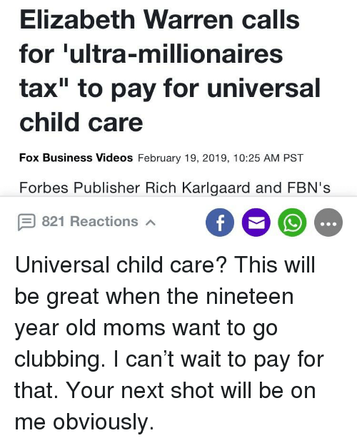 "Elizabeth Warren, Moms, and Videos: Elizabeth Warren calls  for 'ultra-millionaires  tax"" to pay for universal  child care  Fox Business Videos February 19, 2019, 10:25 AM PST  Forbes Publisher Rich Karlgaard and FBN's  821 Reactions"