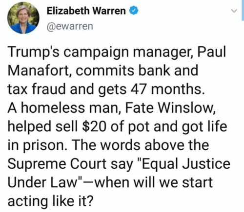 """Elizabeth Warren, Homeless, and Life: Elizabeth Warren  @ewarren  Trump's campaign manager, Paul  Manafort, commits bank and  tax fraud and gets 47 months.  A homeless man, Fate Winslow,  helped sell $20 of pot and got life  in prison. The words above the  Supreme Court say """"Equal Justice  Under Law""""-when will we start  acting like it?"""
