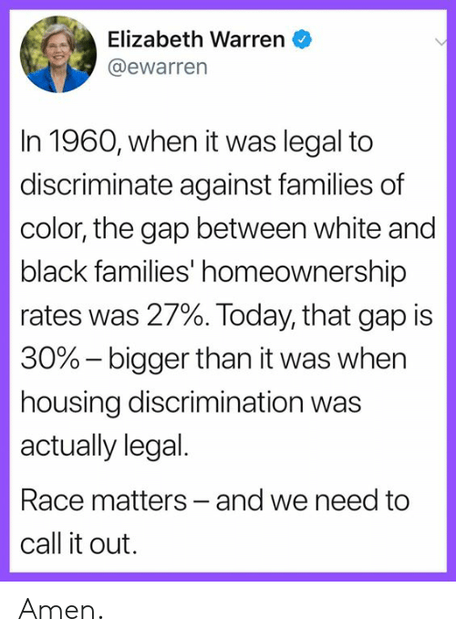 Elizabeth Warren, Memes, and The Gap: Elizabeth Warren  @ewarrern  In 1960, when it was legal to  discriminate against families of  color, the gap between white and  black families' homeownership  rates was 27%. Today, that gap is  30%-bigger than it was when  housing discrimination was  actually legal.  Race matters- and we need to  call it out. Amen.