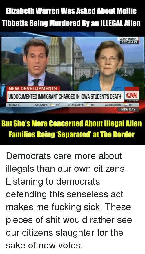 Illegal Alien: Elizabeth Warren Was Asked About Mollie  Tibbetts Being Murdered By an ILLEGAL Alien  Washington  8:23 AM ET  NEW DEVELOPMENTS  UNDOCUMENTED IMMIGRANT CHARGED IN IOWA STUDENT'S DEATH İCAN  TODAY  ATLANTA 85 CHARLOTTE 90  WASHINGTON85  NEW DAY  But She's More Concerned About Illegal Alien  Families Being 'Separated' at The Border Democrats care more about illegals than our own citizens. Listening to democrats defending this senseless act makes me fucking sick. These pieces of shit would rather see our citizens slaughter for the sake of new votes.