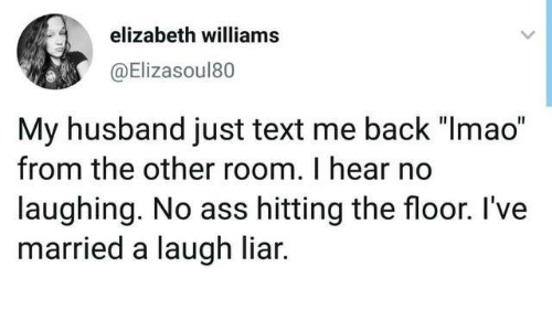 """Ass, Dank, and Text: elizabeth williams  @Elizasoul80  My husband just text me back """"Imao""""  from the other room. I hear no  laughing. No ass hitting the floor. I've  married a laugh liar."""