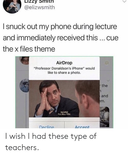"Iphone, Phone, and The X-Files: @elizwsmith  I snuck out my phone during lecture  and immediately received this  cue  the x files theme  AirDrop  ""Professor Donaldson's iPhone"" would  like to share a photo.  the  and  m.  (quietly)  FLL KILL YOU.  Decline  AGcent I wish I had these type of teachers."
