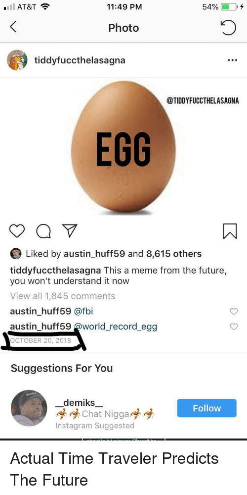 From The Future: Ell AT&T  11:49 PM  54%  Photo  tiddyfuccthelasagna  @TIDDYFUCCTHELASAGNA  EGG  Liked by austin_huff59 and 8,615 others  tiddyfuccthelasagna This a meme from the future,  you won't understand it now  View all 1,845 comments  austin_huff59 @fbi  austin_huff59 @world_record egg  OCTOBER 20, 2018  Suggestions For You  demiks一  崢崢Chat Nigga  Instagram Suggested  Follow Actual Time Traveler Predicts The Future