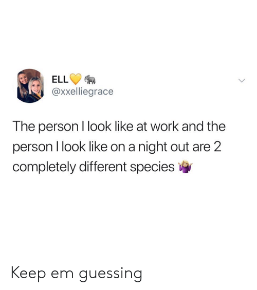 Dank, Work, and 🤖: ELL  @xxelliegrace  The person I look like at work and the  person I look like on a night out are 2  completely different species Keep em guessing