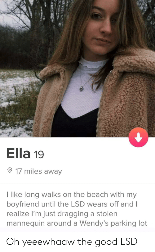 ella: Ella 19  17 miles away  like long walks on the beach with my  boyfriend until the LSD wears off and I  realize I'm just dragging a stolen  mannequin around a Wendy's parking lot Oh yeeewhaaw the good LSD