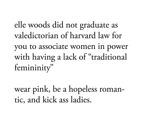 """kick ass: elle woods did not graduate as  valedictorian of harvard law for  you to associate women in bower  with having a lack of """"traditional  femininity  wear pink, be a hopeless roman-  tic, and kick ass ladies,"""
