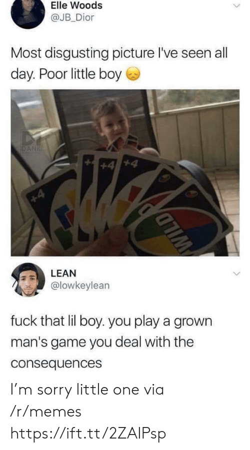 little-boy: Elle Woods  @JB Dior  Most disgusting picture l've seen all  day. Poor little boy  DANK  +4  +4  LEAN  @lowkeylean  fuck that lil boy. you play a grown  man's game you deal with the  consequences  WILD I'm sorry little one via /r/memes https://ift.tt/2ZAIPsp