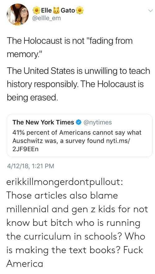 "The United States: ElleGato  @ellle_enm  The Holocaust is not ""fading from  memory""  The United States is unwilling to teach  history responsibly. The Holocaust is  being erased  The New York Times@nytimes  41% percent of Americans cannot say what  Auschwitz was, a survey found nyti.ms/  2JF9EEn  4/12/18, 1:21 PM erikkillmongerdontpullout: Those articles also blame millennial and gen z kids for not know but bitch who is running the curriculum in schools? Who is making the text books?  Fuck America"