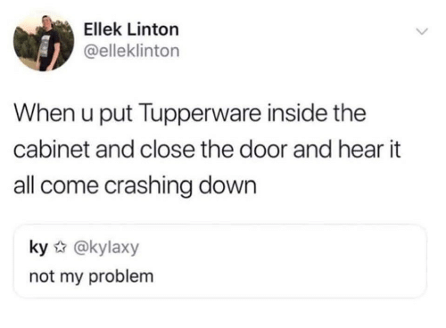 Tupperware, Down, and All: Ellek Linton  @elleklinton  When u put Tupperware inside the  cabinet and close the door and hear it  all come crashing down  ky @kylaxy  not my problem