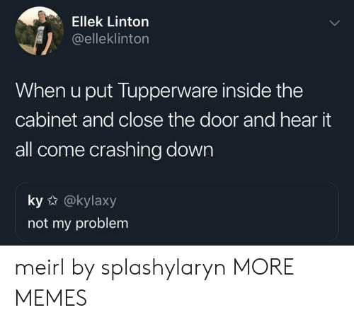 Closeness: Ellek Linton  @elleklinton  When u put Tupperware inside the  cabinet and close the door and hear it  all come crashing down  ky @kylaxy  not my problem meirl by splashylaryn MORE MEMES