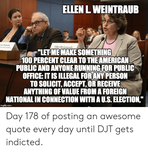 "American, Ellen, and Office: ELLEN L WEINTRAUB  wOrste  Ellen Weintranh  ""LET ME MAKE SOMETHING  100 PERCENT CLEAR TO THE AMERICAN  PUBLIC AND ANYONERUNNING FOR PUBLIC  OFFICE: IT IS ILLEGAL FORANY PERSON  TO SOLICIT, ACCEPT,OR RECEIVE  ANYTHING OF VALUE FROM A FOREIGN  NATIONAL IN CONNECTION WITH A U.S. ELECTION,  imgflip.com Day 178 of posting an awesome quote every day until DJT gets indicted."
