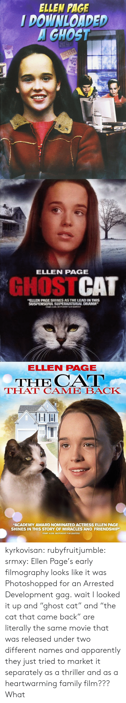 "gag: ELLEN PAGE  I DOWNLOADED  GHOST  HEADG  REQUA  MO   ELLEN PAGE  GHOSTCAT  ELLEN PAGE SHINES AS THE LEAD IN THIS  SUSPENSEFUL SUPERNATUURAL DRAMA""   ELLEN PAGE  THE CAT  THAT CAME BACK  ""ACADEMY AWARD NOMINATED ACTRESS ELLEN PAGE  SHINES IN THIS STORY OF MIRACLES AND FRIENDSHIP  STUART ALSON, INDEPENDENT FILM QUARTERLY kyrkovisan:  rubyfruitjumble:   srmxy:  Ellen Page's early filmography looks like it was Photoshopped for an Arrested Development gag.  wait I looked it up and ""ghost cat"" and ""the cat that came back"" are literally the same movie that was released under two different names and apparently they just tried to market it separately as a thriller and as a heartwarming family film???   What"