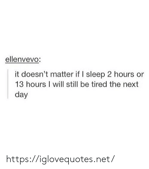 Doesnt Matter: ellenvevo:  it doesn't matter if I sleep 2 hours or  13 hours I will still be tired the next  day https://iglovequotes.net/
