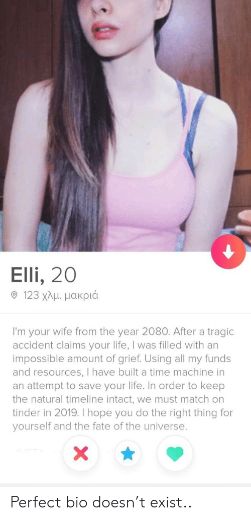 Life, Tinder, and Match: Elli, 20  9 123 χλμ μακριά  I'm your wife from the year 2080. After a tragic  accident claims your life, I was filled with an  impossible amount of grief. Using all my funds  and resources, I have built a time machine in  an attempt to save your life. In order to keep  the natural timeline intact, we must match on  tinder in 2019. I hope you do the right thing for  yourself and the fate of the universe.  X Perfect bio doesn't exist..