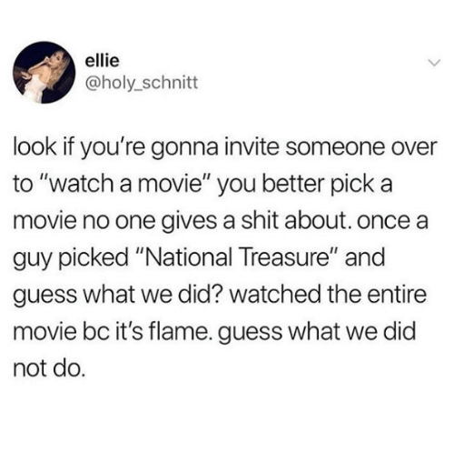 """Gives A Shit: ellie  @holy_schnitt  look if you're gonna invite someone over  to """"watch a movie"""" you better pick a  movie no one gives a shit about. once a  guy picked """"National Treasure"""" and  guess what we did? watched the entire  movie bc it's flame. guess what we did  not do."""