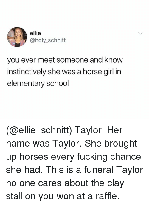 stallion: ellie  @holy_schnitt  you ever meet someone and know  instinctively she was a horse girl in  elementary school (@ellie_schnitt) Taylor. Her name was Taylor. She brought up horses every fucking chance she had. This is a funeral Taylor no one cares about the clay stallion you won at a raffle.